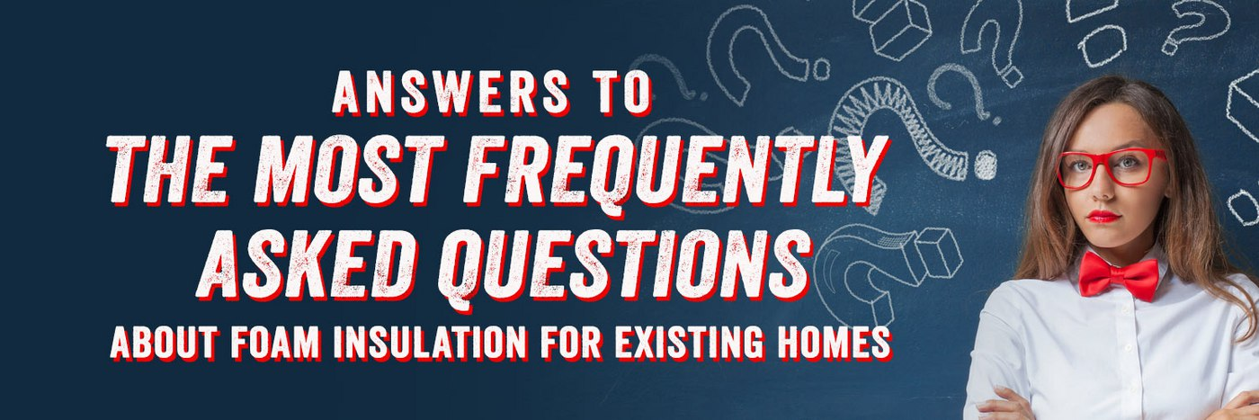 Answers to the Most Frequently Asked Questions About Foam Insulation for Existing Homes