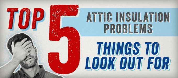 Attic Insulation Problems: Top 5 Things to Watch Out For