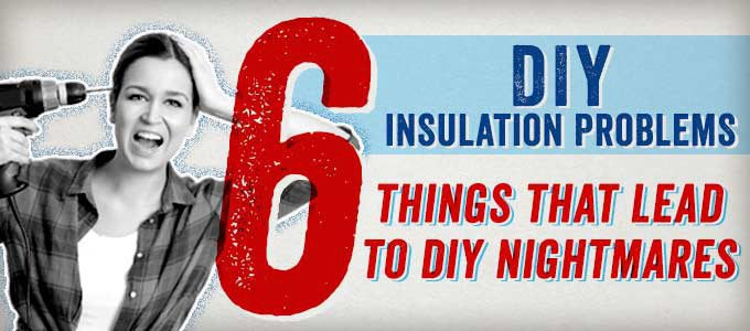 Do-It-Yourself Insulation Problems: 6 Things That Lead to DIY Nightmares