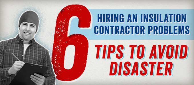 Hiring an Insulation Contractor Problems: 6 Tips to Avoid Disaster