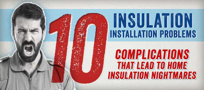 Insulation Installation Problems: 10 Complications that Lead to Home Insulation Nightmares