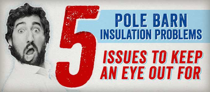 Pole Barn Insulation Problems: 5 Issues to Keep an Eye Out For