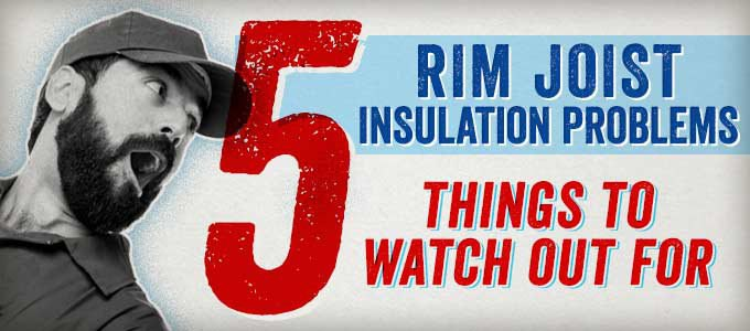 Rim Joist Insulation Problems: 5 Things to Watch Out For