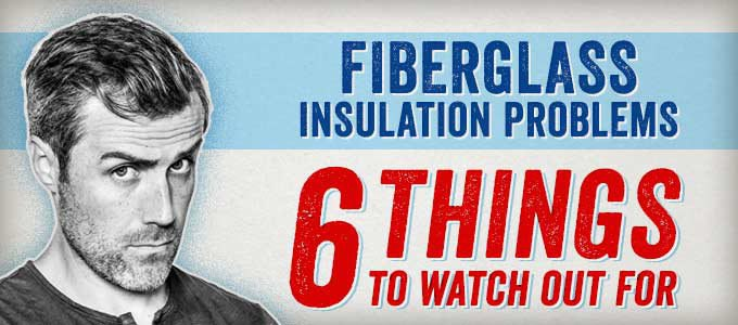 Fiberglass Insulation Problems: 6 Things to Watch Out For
