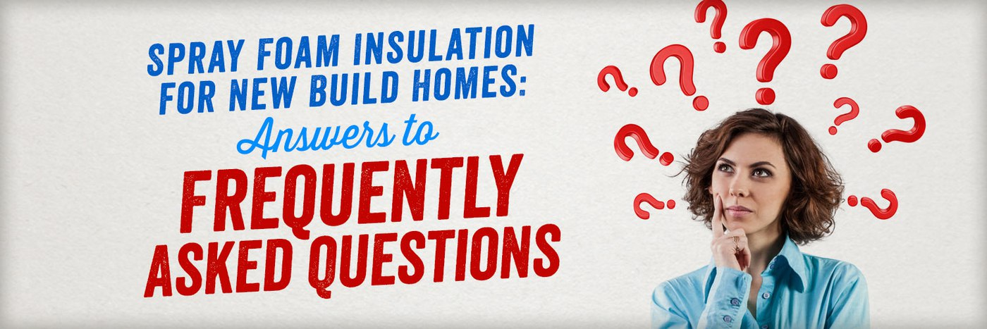 Spray Foam Insulation for New Build Homes: Answers to Frequently Asked Questions