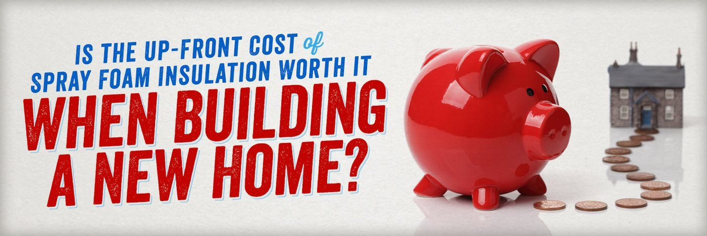 Is the Up-Front Cost of Spray Foam Insulation Worth it When Building a New Home?