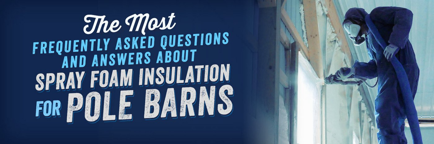 The Most Frequently Asked Questions and Answers About Spray Foam Insulation for Pole Barns